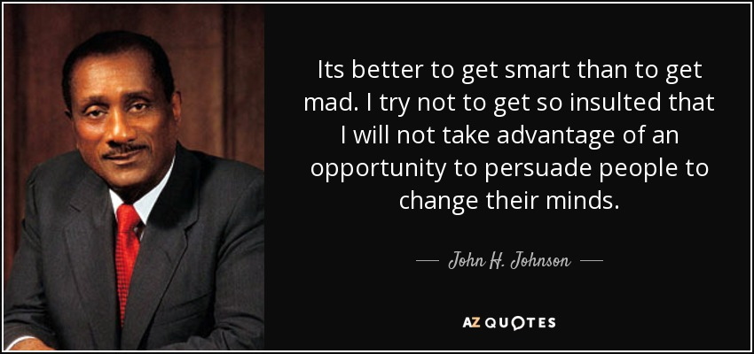 Its better to get smart than to get mad. I try not to get so insulted that I will not take advantage of an opportunity to persuade people to change their minds. - John H. Johnson