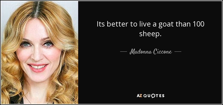 Its better to live a goat than 100 sheep. - Madonna Ciccone