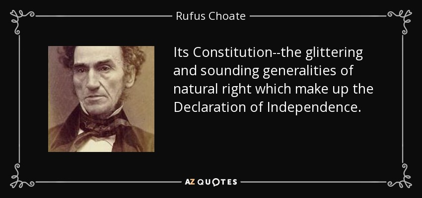 Its Constitution--the glittering and sounding generalities of natural right which make up the Declaration of Independence. - Rufus Choate