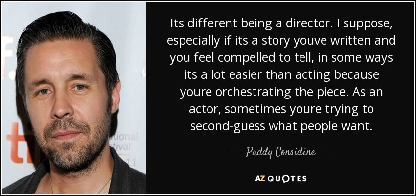 Its different being a director. I suppose, especially if its a story youve written and you feel compelled to tell, in some ways its a lot easier than acting because youre orchestrating the piece. As an actor, sometimes youre trying to second-guess what people want. - Paddy Considine