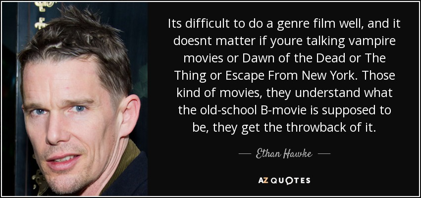 Its difficult to do a genre film well, and it doesnt matter if youre talking vampire movies or Dawn of the Dead or The Thing or Escape From New York. Those kind of movies, they understand what the old-school B-movie is supposed to be, they get the throwback of it. - Ethan Hawke