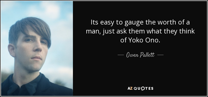 Its easy to gauge the worth of a man, just ask them what they think of Yoko Ono. - Owen Pallett