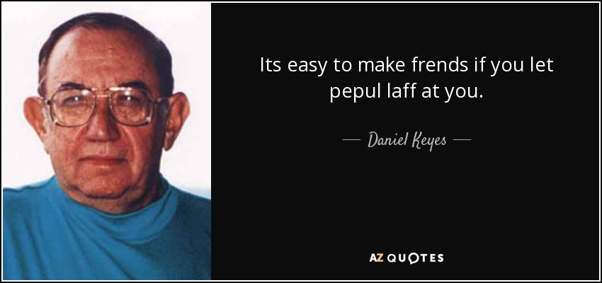 Its easy to make frends if you let pepul laff at you. - Daniel Keyes