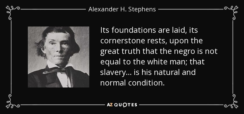 Its foundations are laid, its cornerstone rests, upon the great truth that the negro is not equal to the white man; that slavery . . . is his natural and normal condition. - Alexander H. Stephens