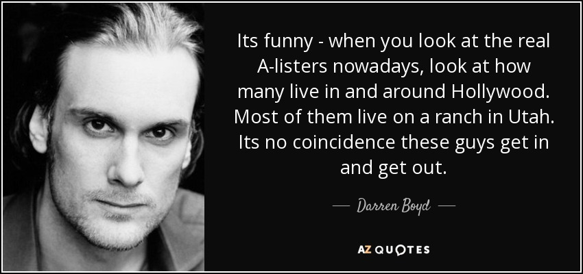 Its funny - when you look at the real A-listers nowadays, look at how many live in and around Hollywood. Most of them live on a ranch in Utah. Its no coincidence these guys get in and get out. - Darren Boyd