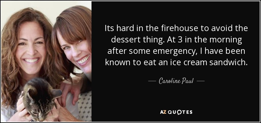 Its hard in the firehouse to avoid the dessert thing. At 3 in the morning after some emergency, I have been known to eat an ice cream sandwich. - Caroline Paul