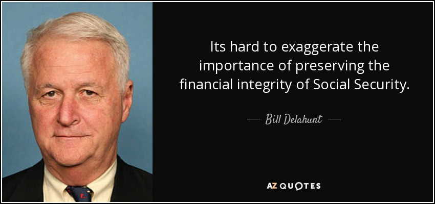 Its hard to exaggerate the importance of preserving the financial integrity of Social Security. - Bill Delahunt