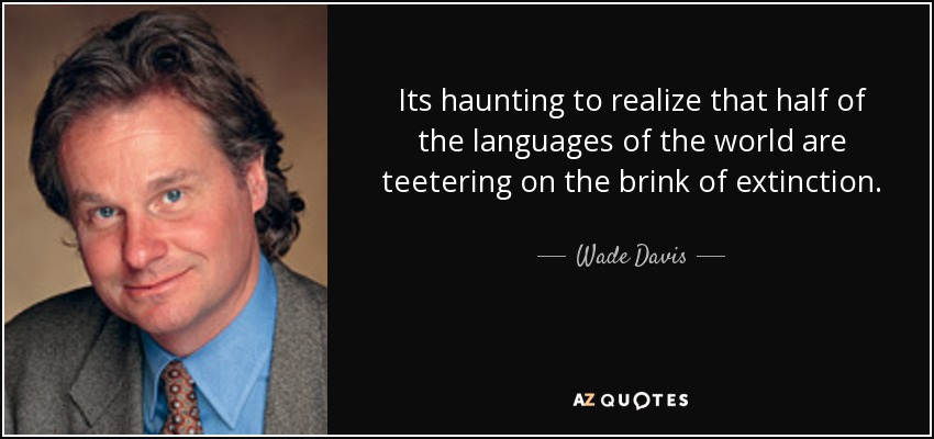 Its haunting to realize that half of the languages of the world are teetering on the brink of extinction. - Wade Davis