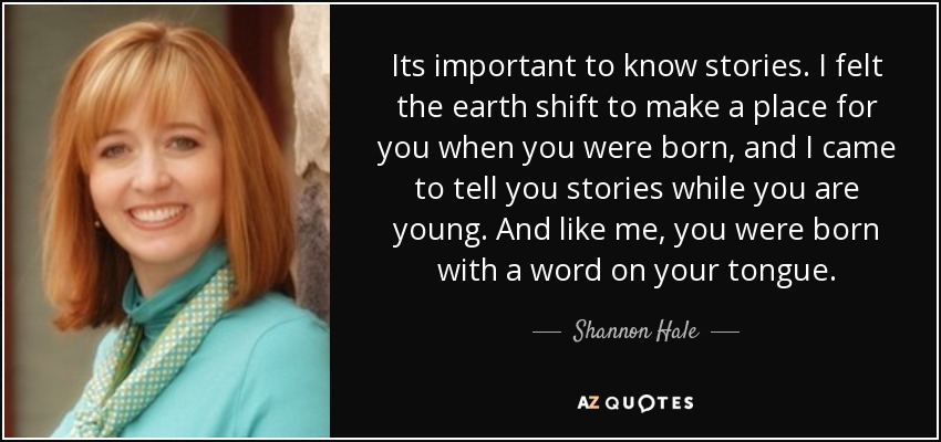 Its important to know stories. I felt the earth shift to make a place for you when you were born, and I came to tell you stories while you are young. And like me, you were born with a word on your tongue. - Shannon Hale