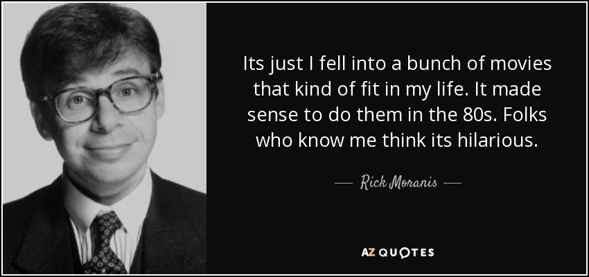 Its just I fell into a bunch of movies that kind of fit in my life. It made sense to do them in the 80s. Folks who know me think its hilarious. - Rick Moranis