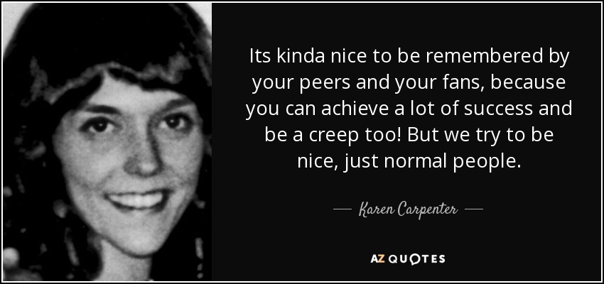 Its kinda nice to be remembered by your peers and your fans, because you can achieve a lot of success and be a creep too! But we try to be nice, just normal people. - Karen Carpenter