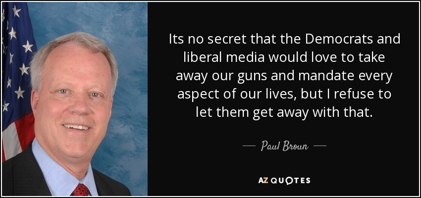 Its no secret that the Democrats and liberal media would love to take away our guns and mandate every aspect of our lives, but I refuse to let them get away with that. - Paul Broun