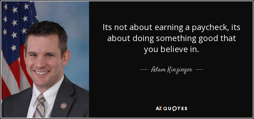 Its not about earning a paycheck, its about doing something good that you believe in. - Adam Kinzinger