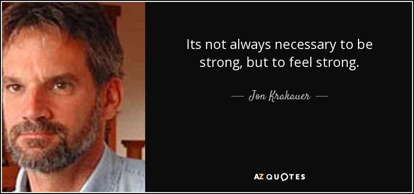 Its not always necessary to be strong, but to feel strong. - Jon Krakauer