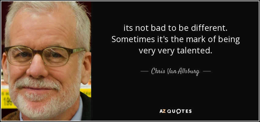 its not bad to be different. Sometimes it's the mark of being very very talented. - Chris Van Allsburg