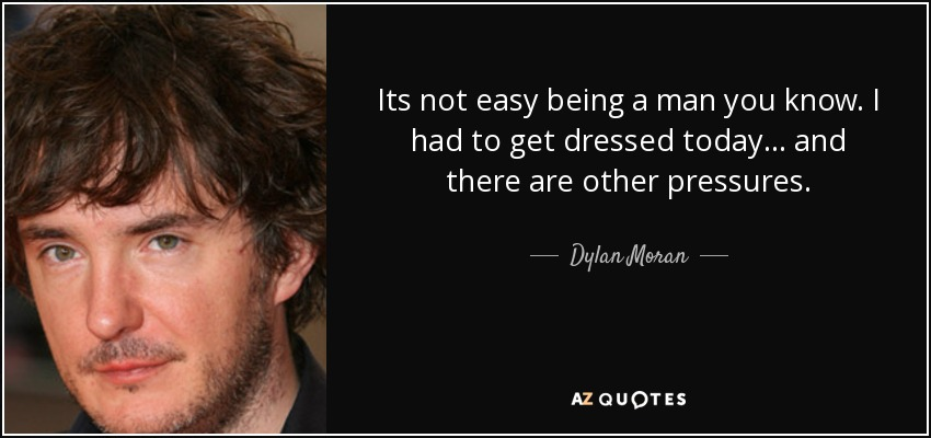 Its not easy being a man you know. I had to get dressed today… and there are other pressures. - Dylan Moran