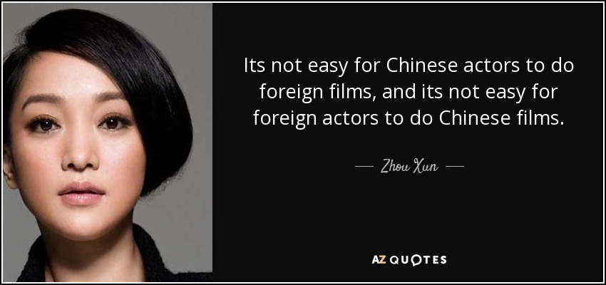 Its not easy for Chinese actors to do foreign films, and its not easy for foreign actors to do Chinese films. - Zhou Xun