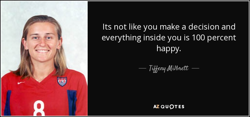 Its not like you make a decision and everything inside you is 100 percent happy. - Tiffeny Milbrett