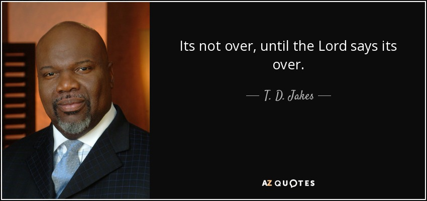 Its not over, until the Lord says its over. - T. D. Jakes