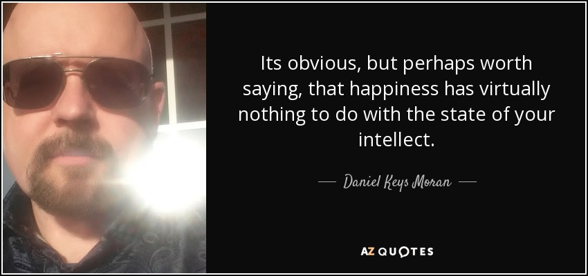 Its obvious, but perhaps worth saying, that happiness has virtually nothing to do with the state of your intellect. - Daniel Keys Moran