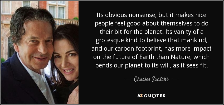 Its obvious nonsense, but it makes nice people feel good about themselves to do their bit for the planet. Its vanity of a grotesque kind to believe that mankind, and our carbon footprint, has more impact on the future of Earth than Nature, which bends our planet to its will, as it sees fit. - Charles Saatchi
