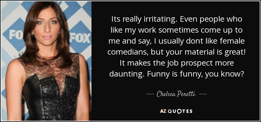 Its really irritating. Even people who like my work sometimes come up to me and say, I usually dont like female comedians, but your material is great! It makes the job prospect more daunting. Funny is funny, you know? - Chelsea Peretti