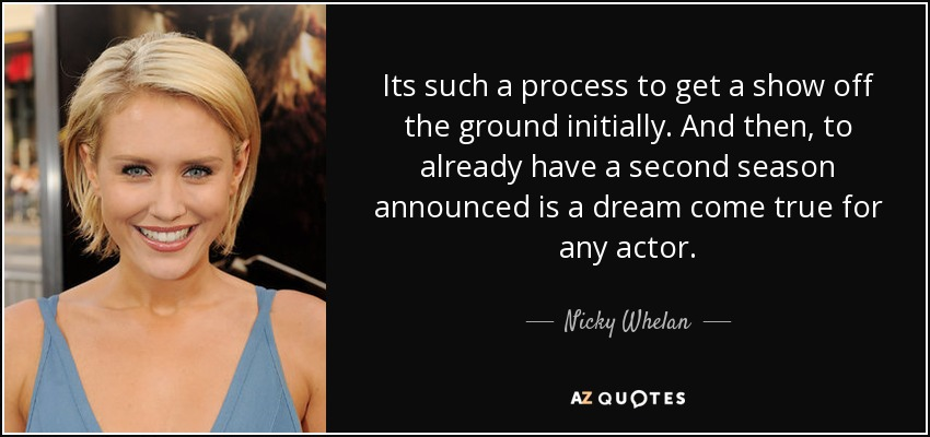 Its such a process to get a show off the ground initially. And then, to already have a second season announced is a dream come true for any actor. - Nicky Whelan
