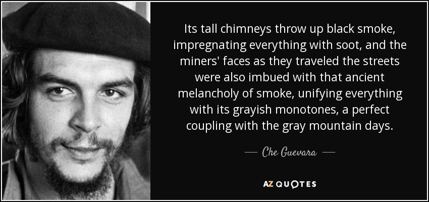 Its tall chimneys throw up black smoke, impregnating everything with soot, and the miners' faces as they traveled the streets were also imbued with that ancient melancholy of smoke, unifying everything with its grayish monotones, a perfect coupling with the gray mountain days. - Che Guevara