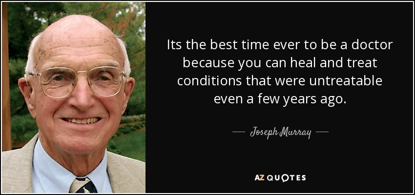 Its the best time ever to be a doctor because you can heal and treat conditions that were untreatable even a few years ago. - Joseph Murray