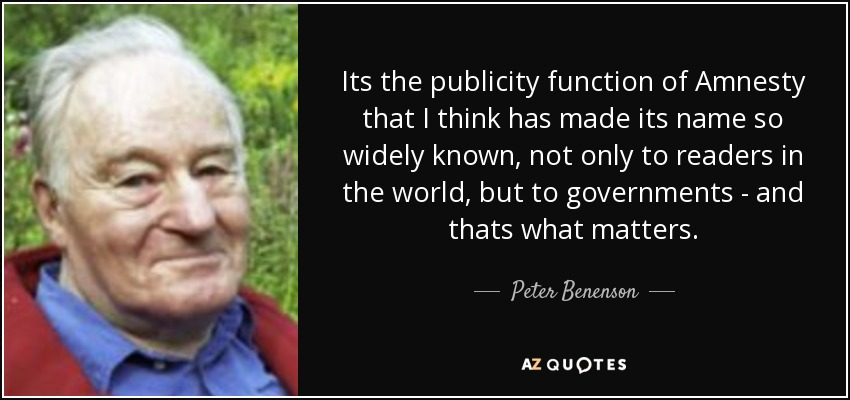 Its the publicity function of Amnesty that I think has made its name so widely known, not only to readers in the world, but to governments - and thats what matters. - Peter Benenson