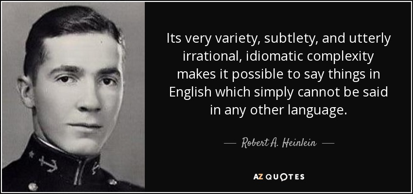 Its very variety, subtlety, and utterly irrational, idiomatic complexity makes it possible to say things in English which simply cannot be said in any other language. - Robert A. Heinlein