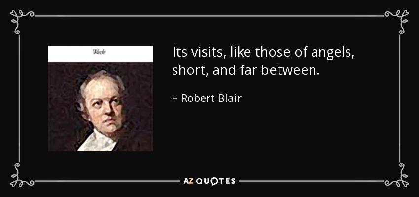 Its visits, like those of angels, short, and far between. - Robert Blair