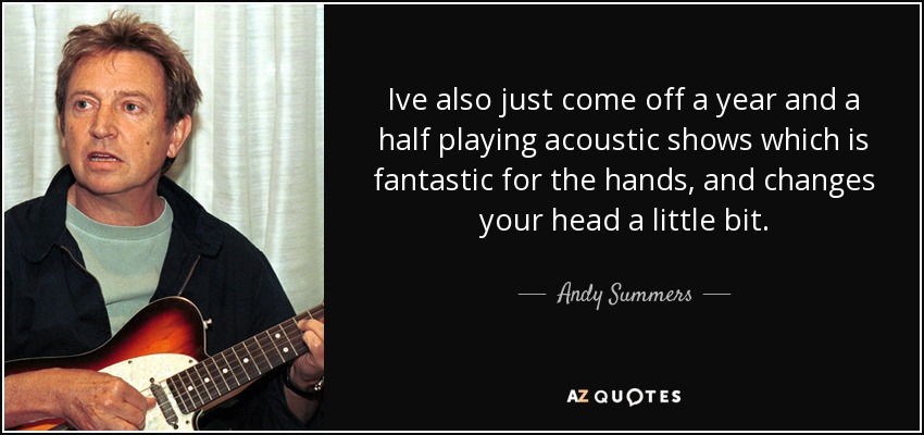 Ive also just come off a year and a half playing acoustic shows which is fantastic for the hands, and changes your head a little bit. - Andy Summers