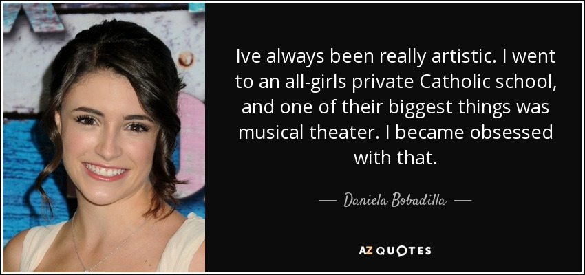 Ive always been really artistic. I went to an all-girls private Catholic school, and one of their biggest things was musical theater. I became obsessed with that. - Daniela Bobadilla