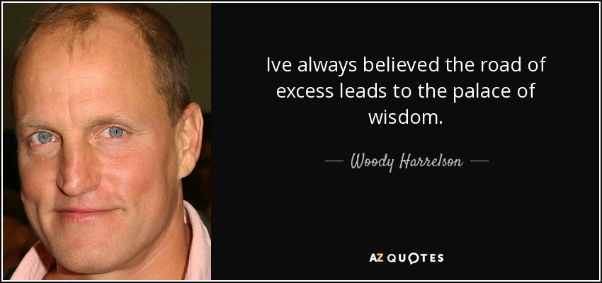 Ive always believed the road of excess leads to the palace of wisdom. - Woody Harrelson