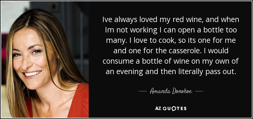 Ive always loved my red wine, and when Im not working I can open a bottle too many. I love to cook, so its one for me and one for the casserole. I would consume a bottle of wine on my own of an evening and then literally pass out. - Amanda Donohoe