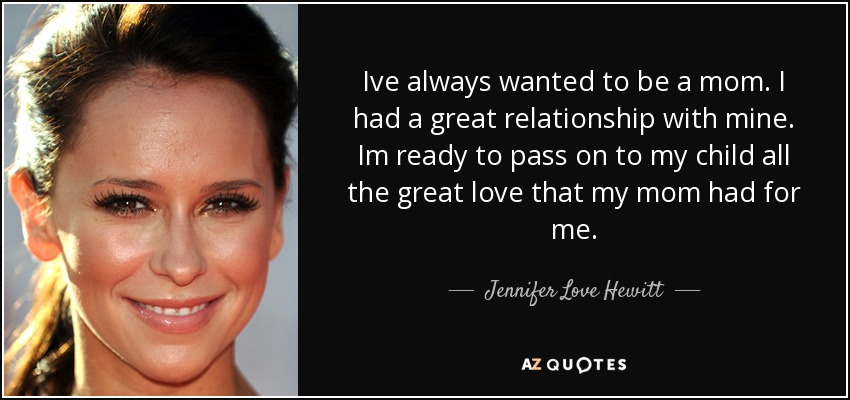 Ive always wanted to be a mom. I had a great relationship with mine. Im ready to pass on to my child all the great love that my mom had for me. - Jennifer Love Hewitt