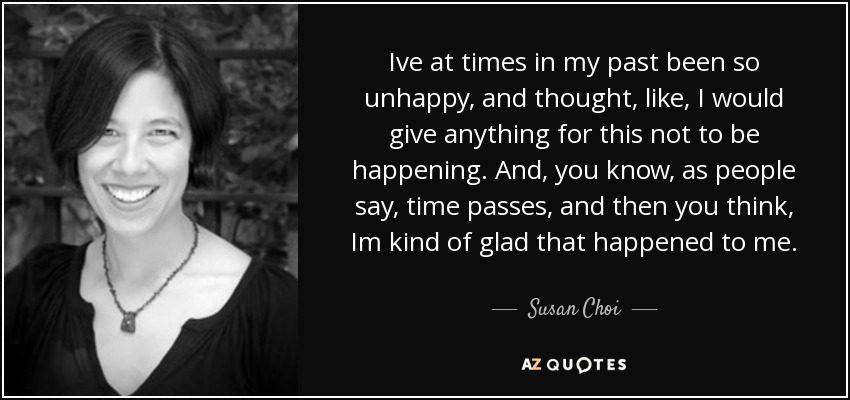 Ive at times in my past been so unhappy, and thought, like, I would give anything for this not to be happening. And, you know, as people say, time passes, and then you think, Im kind of glad that happened to me. - Susan Choi
