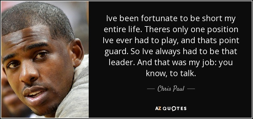 Ive been fortunate to be short my entire life. Theres only one position Ive ever had to play, and thats point guard. So Ive always had to be that leader. And that was my job: you know, to talk. - Chris Paul