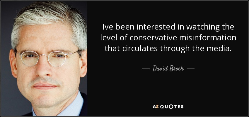 Ive been interested in watching the level of conservative misinformation that circulates through the media. - David Brock
