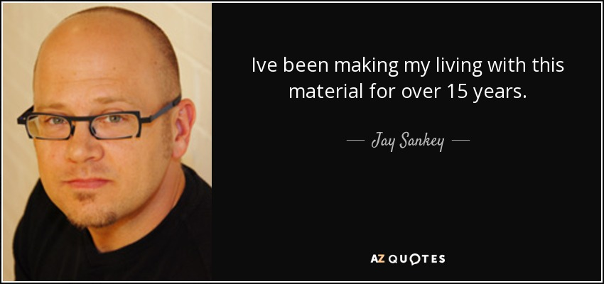 Ive been making my living with this material for over 15 years. - Jay Sankey