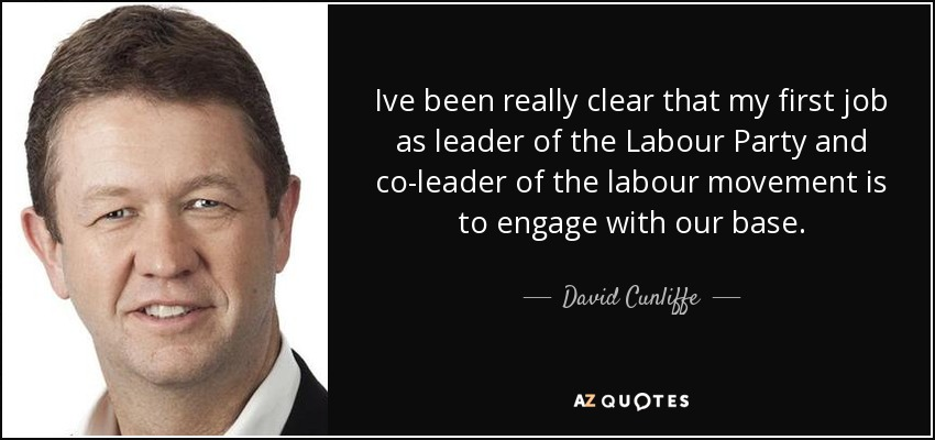 Ive been really clear that my first job as leader of the Labour Party and co-leader of the labour movement is to engage with our base. - David Cunliffe