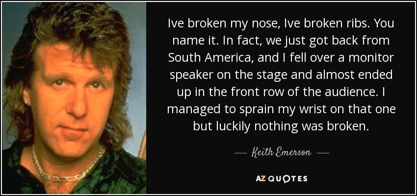 Ive broken my nose, Ive broken ribs. You name it. In fact, we just got back from South America, and I fell over a monitor speaker on the stage and almost ended up in the front row of the audience. I managed to sprain my wrist on that one but luckily nothing was broken. - Keith Emerson