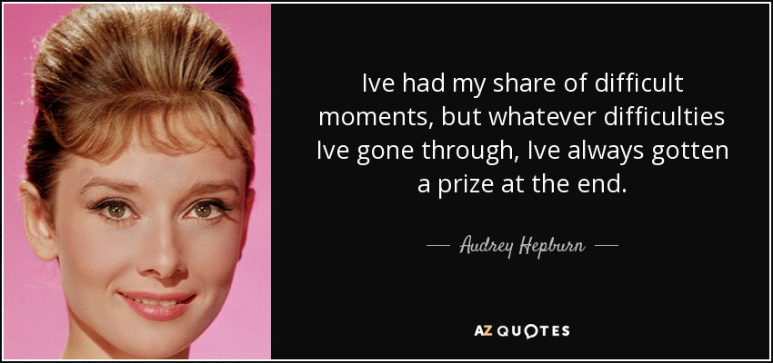 Ive had my share of difficult moments, but whatever difficulties Ive gone through, Ive always gotten a prize at the end. - Audrey Hepburn