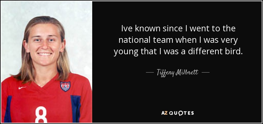 Ive known since I went to the national team when I was very young that I was a different bird. - Tiffeny Milbrett