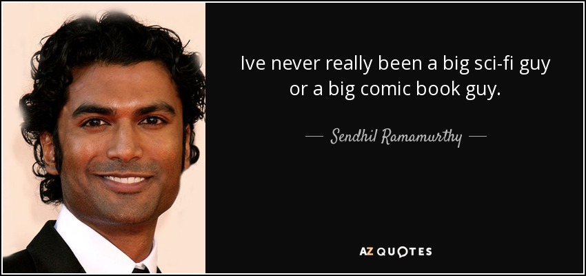 Ive never really been a big sci-fi guy or a big comic book guy. - Sendhil Ramamurthy
