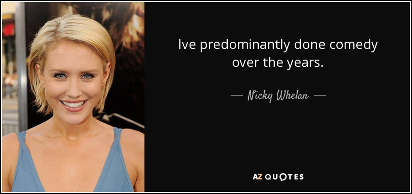 Ive predominantly done comedy over the years. - Nicky Whelan