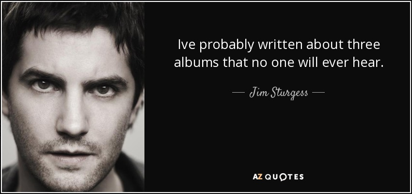 Ive probably written about three albums that no one will ever hear. - Jim Sturgess