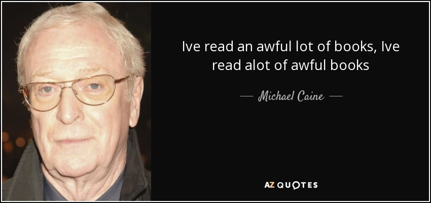 Ive read an awful lot of books, Ive read alot of awful books - Michael Caine