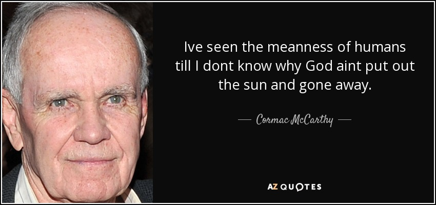 Ive seen the meanness of humans till I dont know why God aint put out the sun and gone away. - Cormac McCarthy